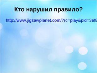 Кто нарушил правило? http://www.jigsawplanet.com/?rc=play&pid=3ef8cb477634