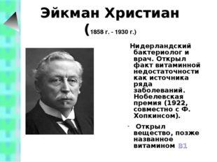 Эйкман Христиан (1858 г. - 1930 г.) Нидерландский бактериолог и врач. Открыл
