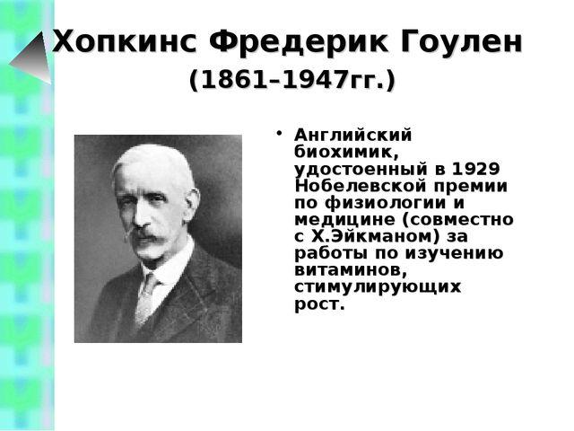 Хопкинс Фредерик Гоулен (1861–1947гг.) Английский биохимик, удостоенный в 19...
