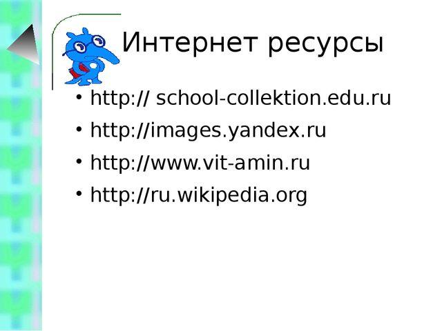Интернет ресурсы http:// school-collektion.edu.ru http://images.yandex.ru htt...