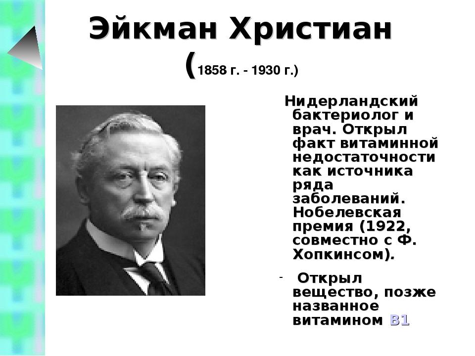 Эйкман Христиан (1858 г. - 1930 г.) Нидерландский бактериолог и врач. Открыл...
