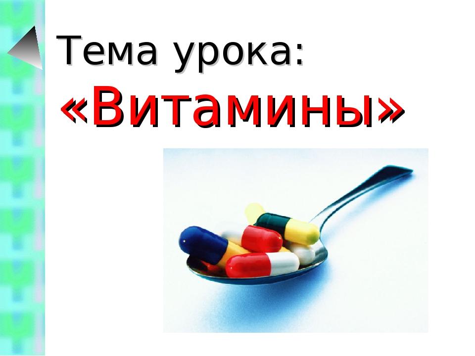 Тема урока: «Витамины»