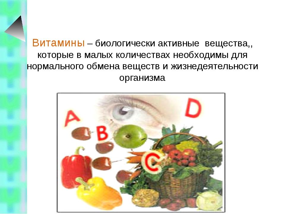 Витамины – биологически активные вещества,, которые в малых количествах необх...