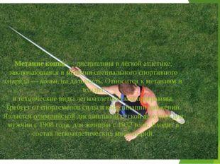 Метание копья— дисциплина в лёгкой атлетике, заключающаяся в метании специал