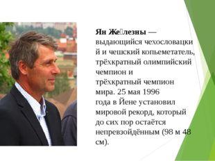 Ян Же́лезны— выдающийсячехословацкий ичешскийкопьеметатель, трёхкратный