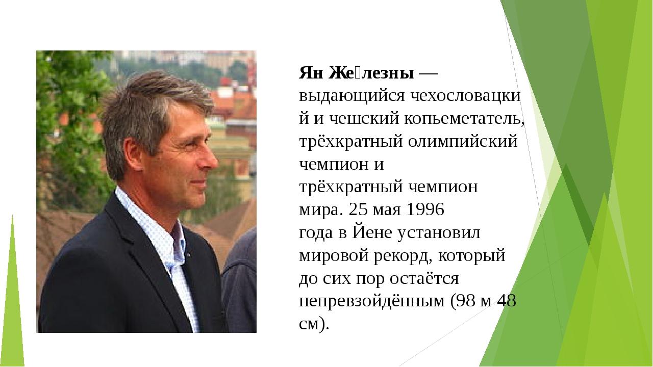 Ян Же́лезны— выдающийсячехословацкий ичешскийкопьеметатель, трёхкратный...