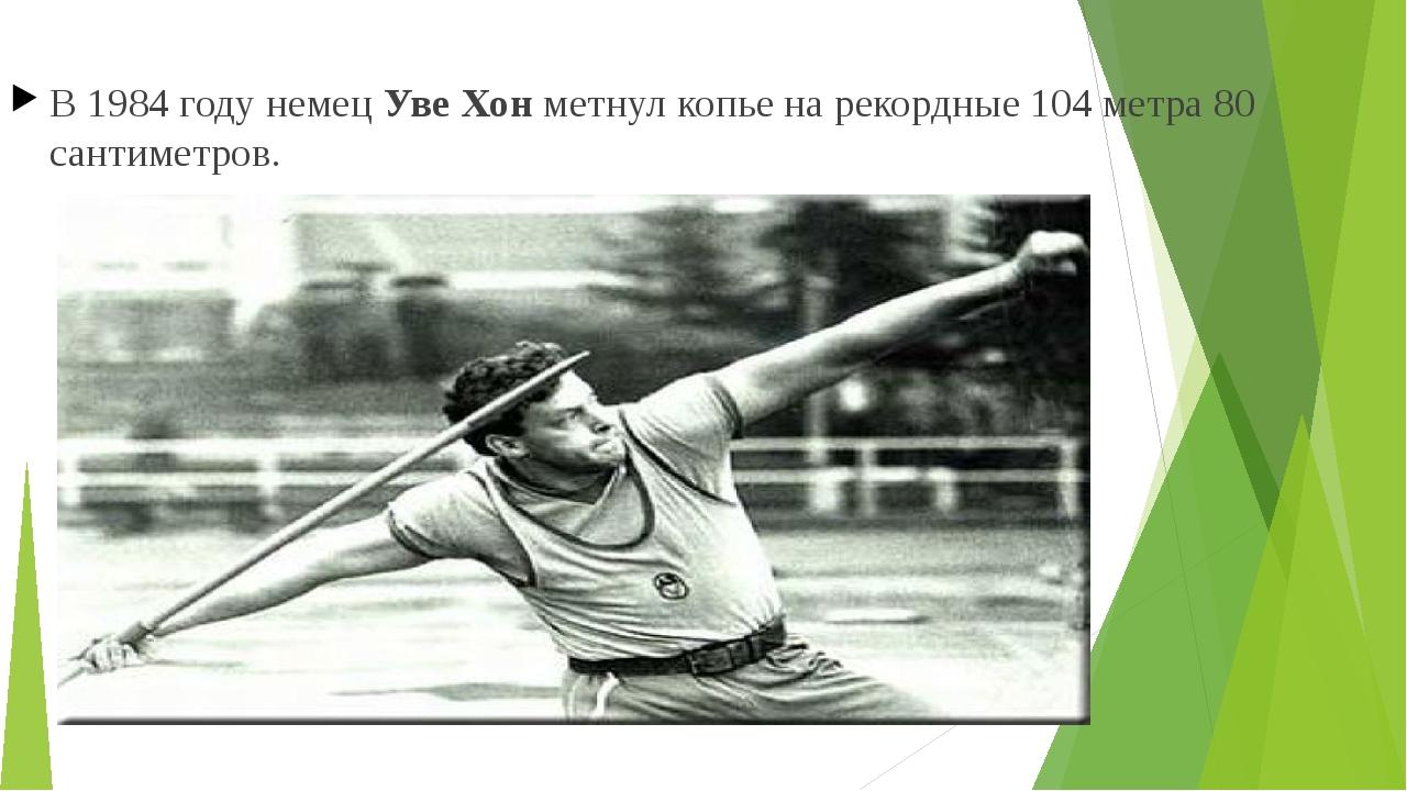 В 1984 году немецУве Хонметнул копье на рекордные 104 метра 80 сантиметров.