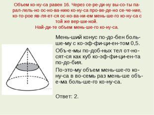 Объем конуса равен 16. Через середину высоты параллельно основан