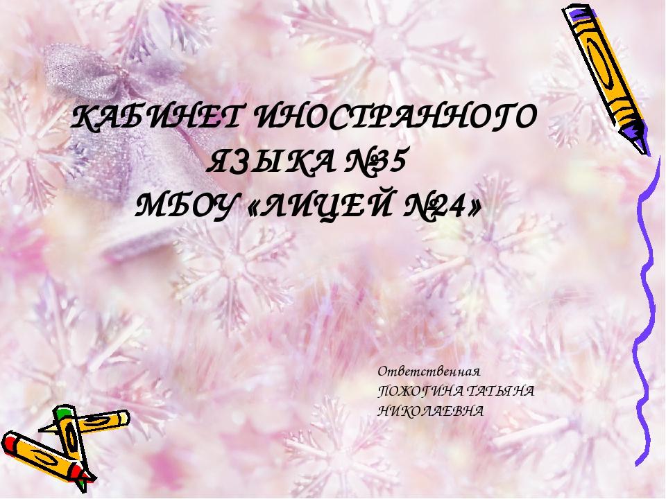 КАБИНЕТ ИНОСТРАННОГО ЯЗЫКА №35 МБОУ «ЛИЦЕЙ №24» Ответственная ПОЖОГИНА ТАТЬЯН...