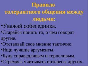 Правило толерантного общения между людьми: Уважай собеседника. Старайся понят
