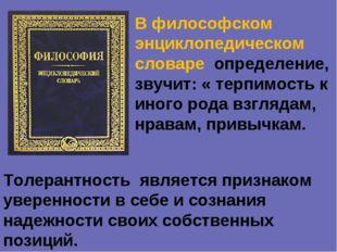 В философском энциклопедическом словаре определение, звучит: « терпимость к и