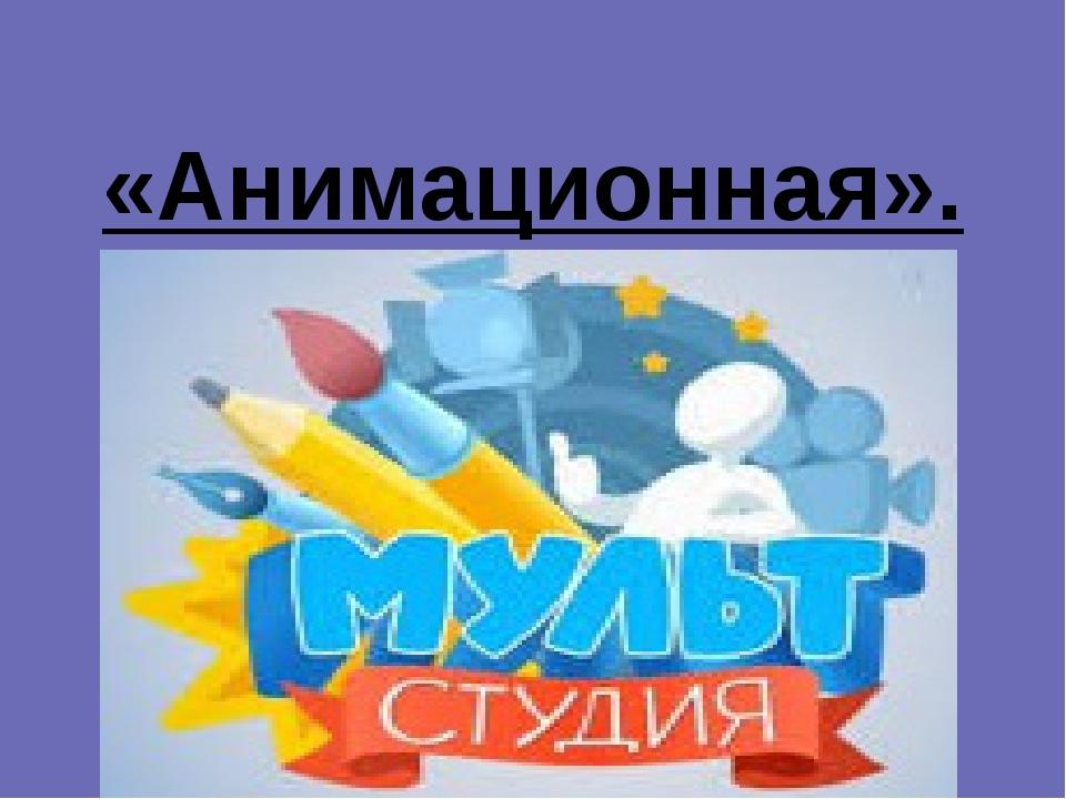 «Анимационная».