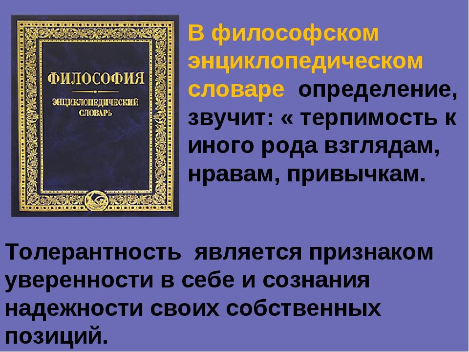 В философском энциклопедическом словаре определение, звучит: « терпимость к и...
