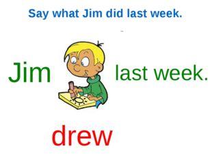 Say what Jim did last week. Jim last week. drew