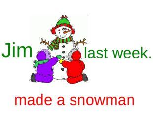 Jim last week. made a snowman