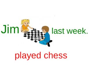 Jim last week. played chess