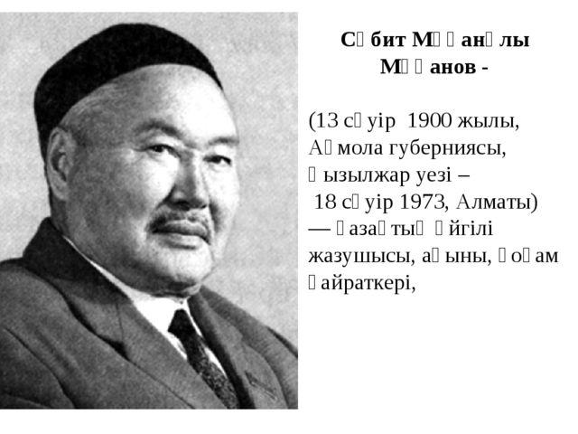 Сәбит Мұқанұлы Мұқанов- (13 сәуір 1900 жылы, Ақмола губерниясы, Қызылжар уе...
