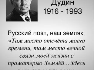Михаил Александрович Дудин 1916 - 1993 Русский поэт, наш земляк «Там место от