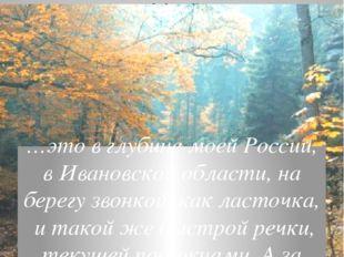 Сама любовь, сама природа меня в поэзию вела …это в глубине моей России, в Ив