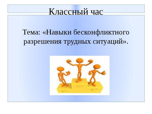 Классный час Тема: «Навыки бесконфликтного разрешения трудных ситуаций».