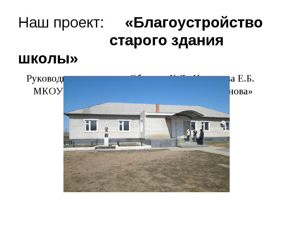 Наш проект: «Благоустройство старого здания школы» Руководители проекта: Обин...