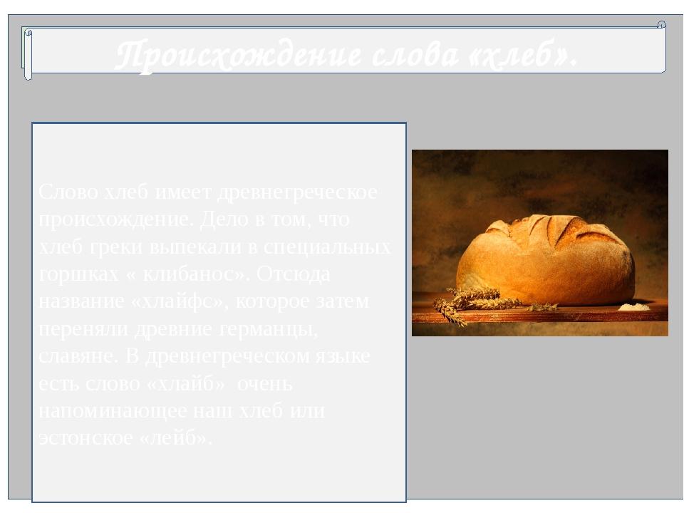 Происхождение слова «хлеб». Слово хлеб имеет древнегреческое происхождение....