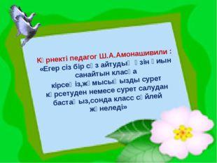 Көрнекті педагог Ш.А.Амонашивили : «Егер сіз бір сөз айтудың өзін қиын санай