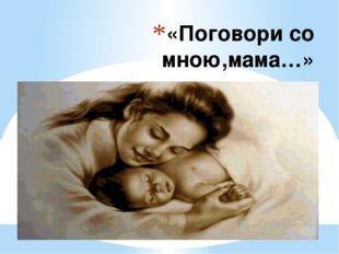 «Поговори со мною,мама…»