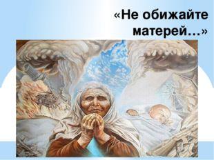«Не обижайте матерей…»