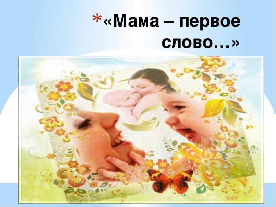 «Мама – первое слово…»