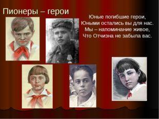 Пионеры – герои Юные погибшие герои, Юными остались вы для нас. Мы – напомина