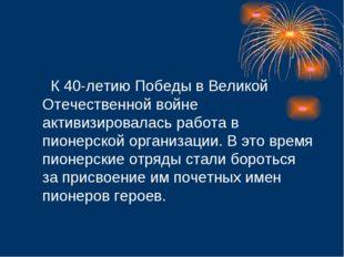 К 40-летию Победы в Великой Отечественной войне активизировалась работа в пи