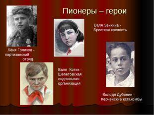 Пионеры – герои Лёня Голиков - партизанский отряд Валя Зенкина - Бресткая кре