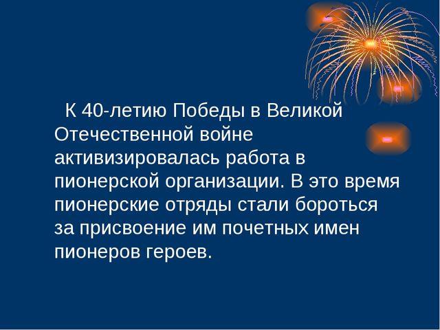 К 40-летию Победы в Великой Отечественной войне активизировалась работа в пи...