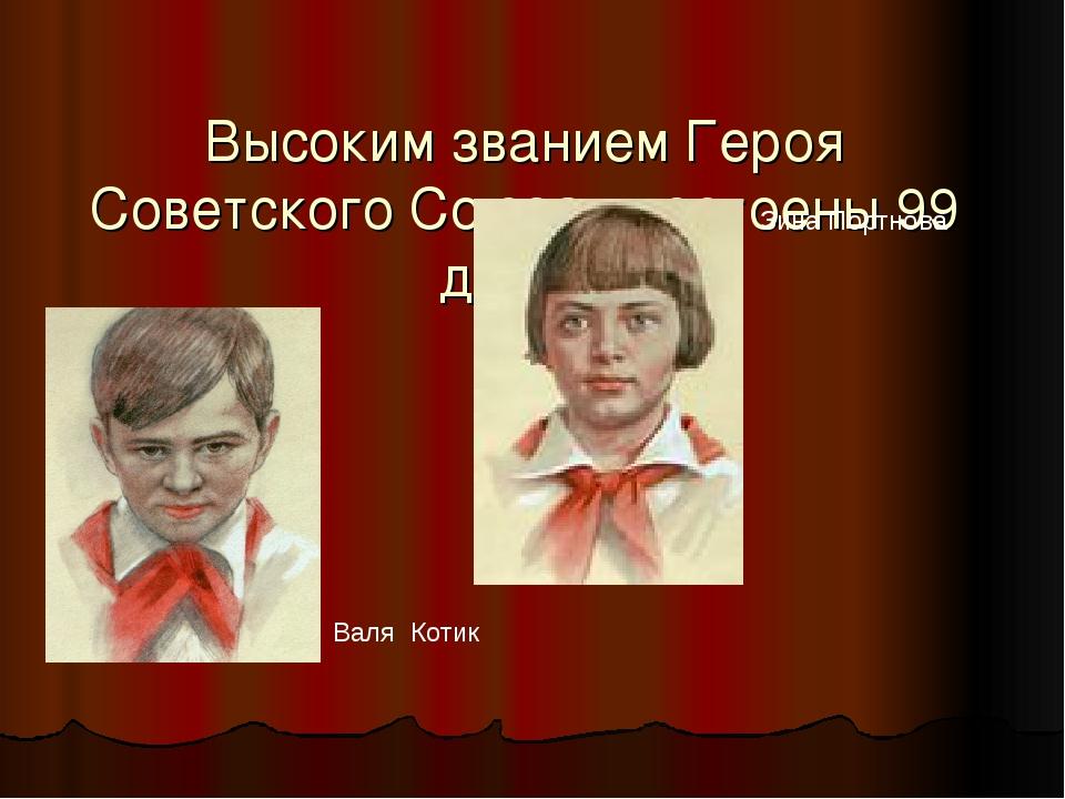 Высоким званием Героя Советского Союза удостоены 99 детей Зина Портнова Валя...