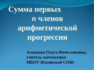 Сумма первых n членов арифметической прогрессии Алышева Ольга Вячеславовна, у