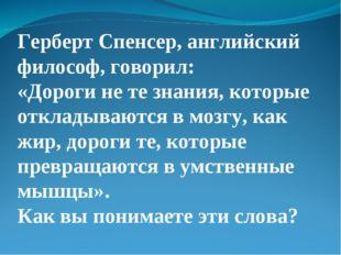 Герберт Спенсер, английский философ, говорил: «Дороги не те знания, которые о