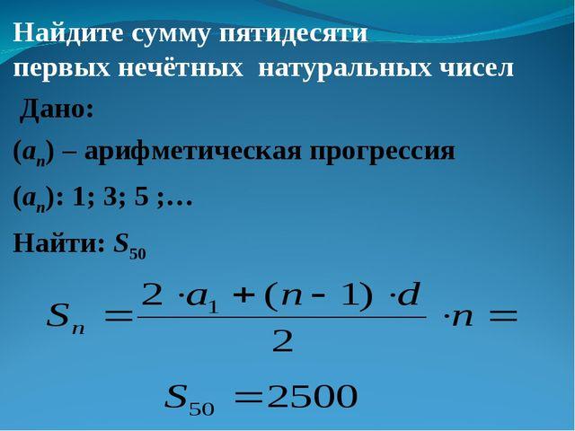 Найдите сумму пятидесяти первых нечётных натуральных чисел Дано: (an) – ариф...