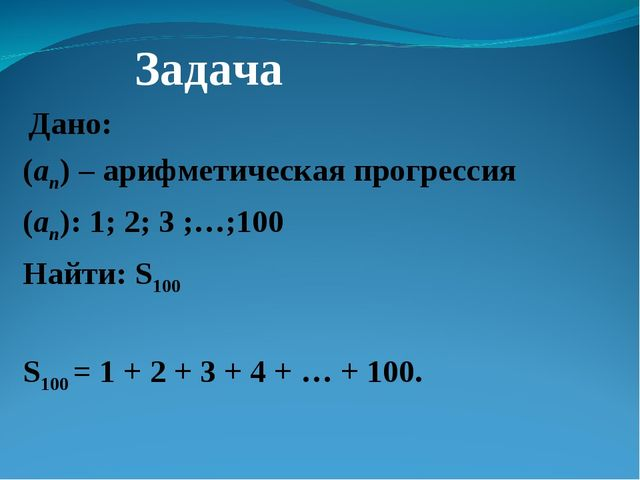 Дано: (an) – арифметическая прогрессия (an): 1; 2; 3 ;…;100 Найти: S100 S100...