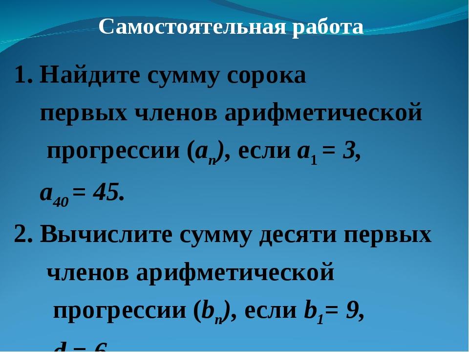 Самостоятельная работа 1. Найдите сумму сорока первых членов арифметической п...