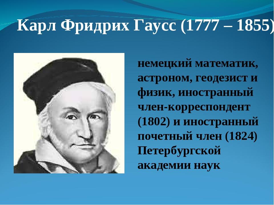 Карл Фридрих Гаусс (1777 – 1855) немецкий математик, астроном, геодезист и фи...