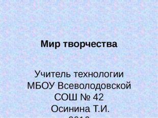 Мир творчества Учитель технологии МБОУ Всеволодовской СОШ № 42 Осинина Т.И. 2
