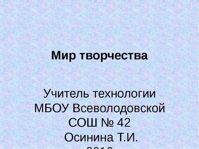 Мир творчества Учитель технологии МБОУ Всеволодовской СОШ № 42 Осинина Т.И. 2...