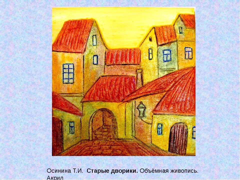 Осинина Т.И. Старые дворики. Объёмная живопись. Акрил