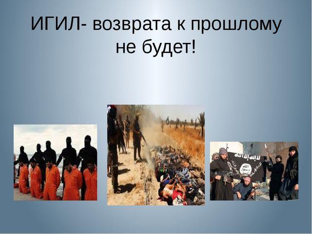 ИГИЛ- возврата к прошлому не будет!
