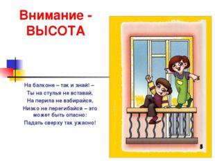 Внимание - ВЫСОТА На балконе – так и знай! – Ты на стулья не вставай, На пери
