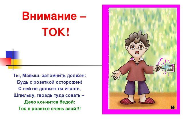 Внимание – ТОК! Ты, Малыш, запомнить должен: Будь с розеткой осторожен! С ней...