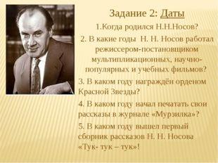 Задание 2: Даты 1.Когда родился Н.Н.Носов? 2. В какие годы Н. Н. Носов работа