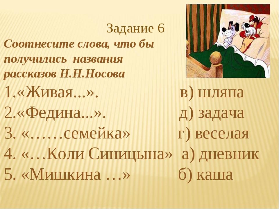 Задание 6 Соотнесите слова, что бы получились названия рассказов Н.Н.Носова...