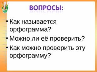 Как называется орфограмма? Можно ли её проверить? Как можно проверить эту орф